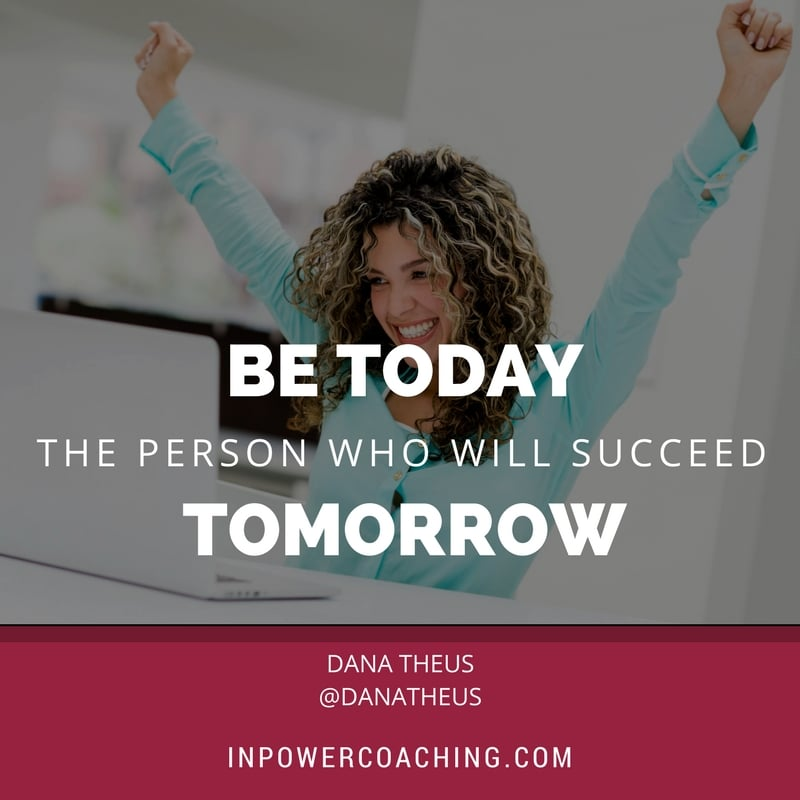 Be today the person who will succeed tomorrow